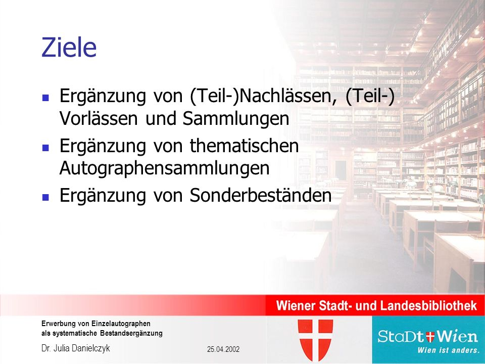 Dr. Julia Danielczyk Erwerbung von Einzelautographen als systematische Bestandsergänzung 25.04.2002 Ziele Ergänzung von (Teil-)Nachlässen, (Teil-) Vor