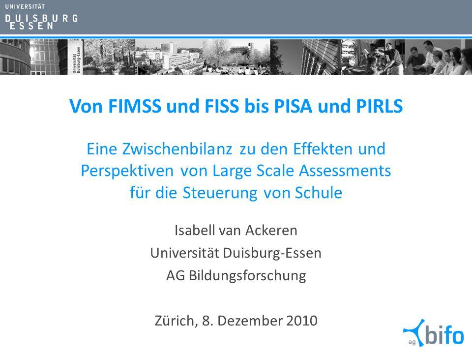 Von FIMSS und FISS bis PISA und PIRLS Eine Zwischenbilanz zu den Effekten und Perspektiven von Large Scale Assessments für die Steuerung von Schule Isabell van Ackeren Universität Duisburg-Essen AG Bildungsforschung Zürich, 8.