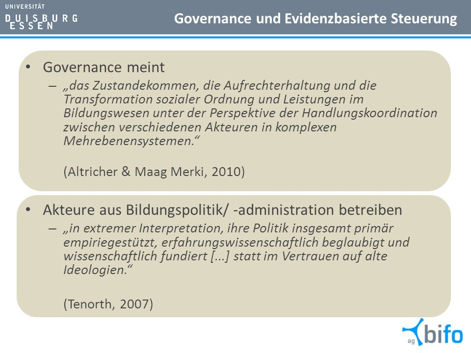 Governance und Evidenzbasierte Steuerung Governance meint – das Zustandekommen, die Aufrechterhaltung und die Transformation sozialer Ordnung und Leistungen im Bildungswesen unter der Perspektive der Handlungskoordination zwischen verschiedenen Akteuren in komplexen Mehrebenensystemen.