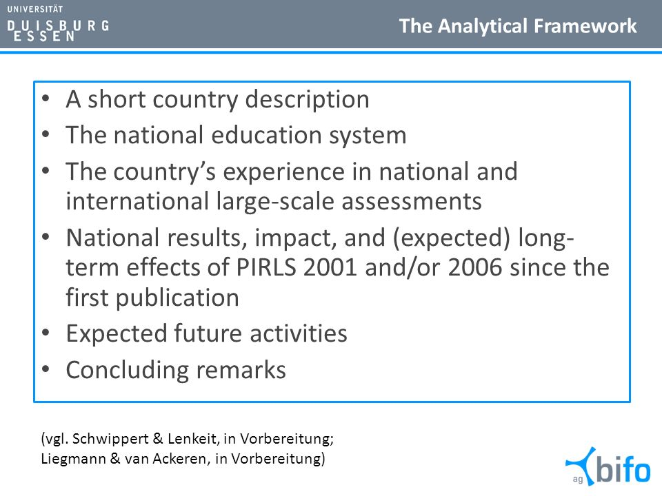 The Analytical Framework A short country description The national education system The countrys experience in national and international large-scale assessments National results, impact, and (expected) long- term effects of PIRLS 2001 and/or 2006 since the first publication Expected future activities Concluding remarks (vgl.