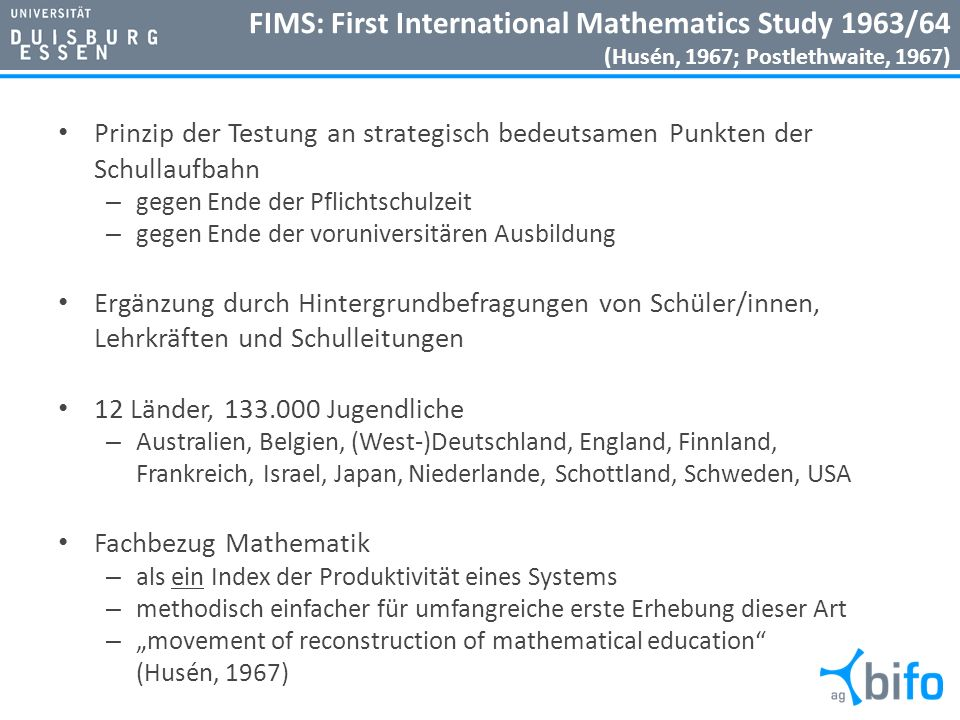 FIMS: First International Mathematics Study 1963/64 (Husén, 1967; Postlethwaite, 1967) Prinzip der Testung an strategisch bedeutsamen Punkten der Schu