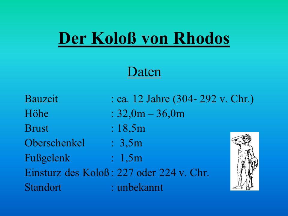 Der Koloß von Rhodos Daten Bauzeit: ca. 12 Jahre (304- 292 v. Chr.) Höhe: 32,0m – 36,0m Brust : 18,5m Oberschenkel: 3,5m Fußgelenk : 1,5m Einsturz des