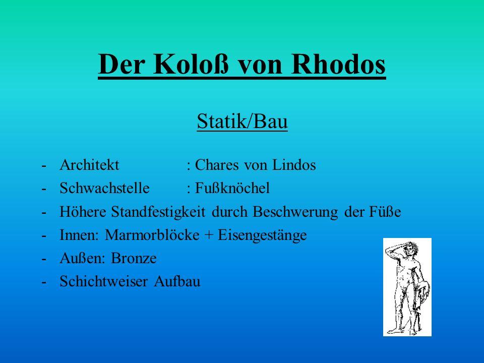 Der Koloß von Rhodos Statik/Bau -Architekt: Chares von Lindos -Schwachstelle: Fußknöchel -Höhere Standfestigkeit durch Beschwerung der Füße -Innen: Ma