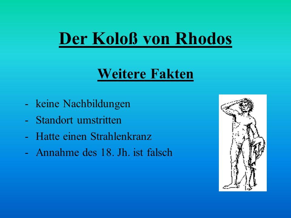 Der Koloß von Rhodos Weitere Fakten -keine Nachbildungen -Standort umstritten -Hatte einen Strahlenkranz -Annahme des 18. Jh. ist falsch