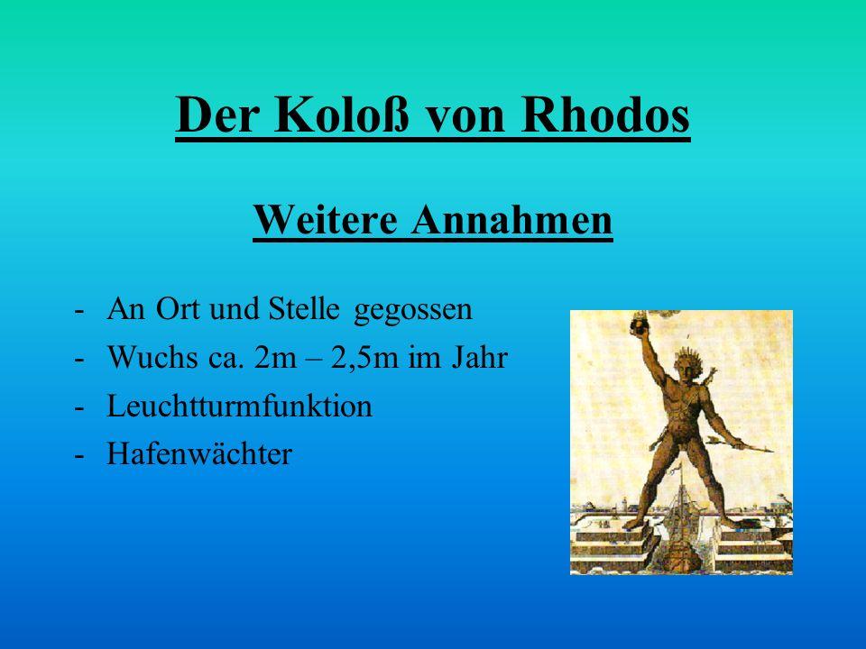 Der Koloß von Rhodos Weitere Annahmen -An Ort und Stelle gegossen -Wuchs ca. 2m – 2,5m im Jahr -Leuchtturmfunktion -Hafenwächter