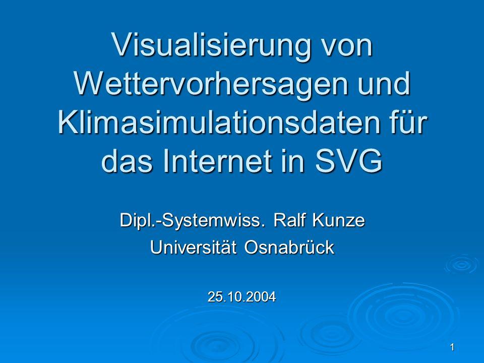 1 Visualisierung von Wettervorhersagen und Klimasimulationsdaten für das Internet in SVG Dipl.-Systemwiss. Ralf Kunze Universität Osnabrück 25.10.2004