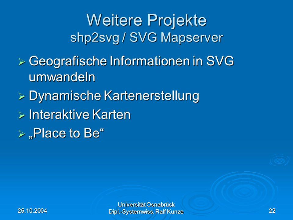25.10.2004 Universität Osnabrück Dipl.-Systemwiss. Ralf Kunze 22 Weitere Projekte shp2svg / SVG Mapserver Geografische Informationen in SVG umwandeln