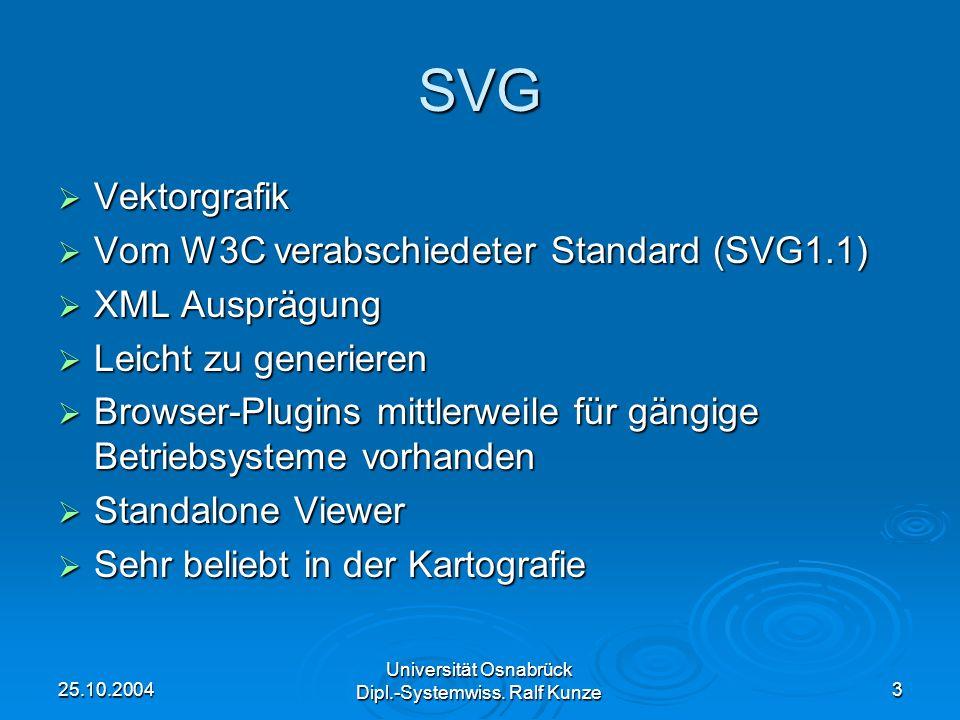 25.10.2004 Universität Osnabrück Dipl.-Systemwiss. Ralf Kunze 3 SVG Vektorgrafik Vektorgrafik Vom W3C verabschiedeter Standard (SVG1.1) Vom W3C verabs