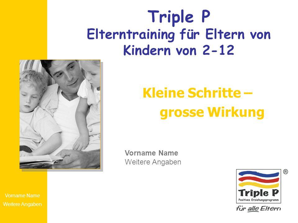 Vorname Name Weitere Angaben Triple P Elterntraining für Eltern von Kindern von 2-12 Kleine Schritte – grosse Wirkung Vorname Name Weitere Angaben