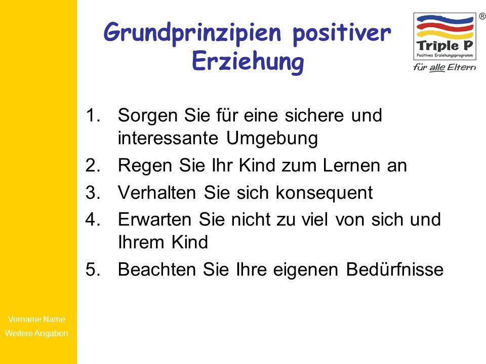 Vorname Name Weitere Angaben Grundprinzipien positiver Erziehung 1.Sorgen Sie für eine sichere und interessante Umgebung 2.Regen Sie Ihr Kind zum Lern