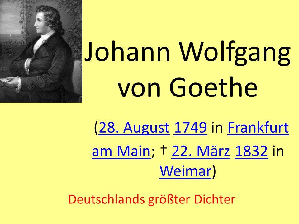 Johann Wolfgang von Goethe (28. August 1749 in Frankfurt am Main; 22. März 1832 in Weimar)28. August1749Frankfurt am Main22. März1832 Weimar Deutschla