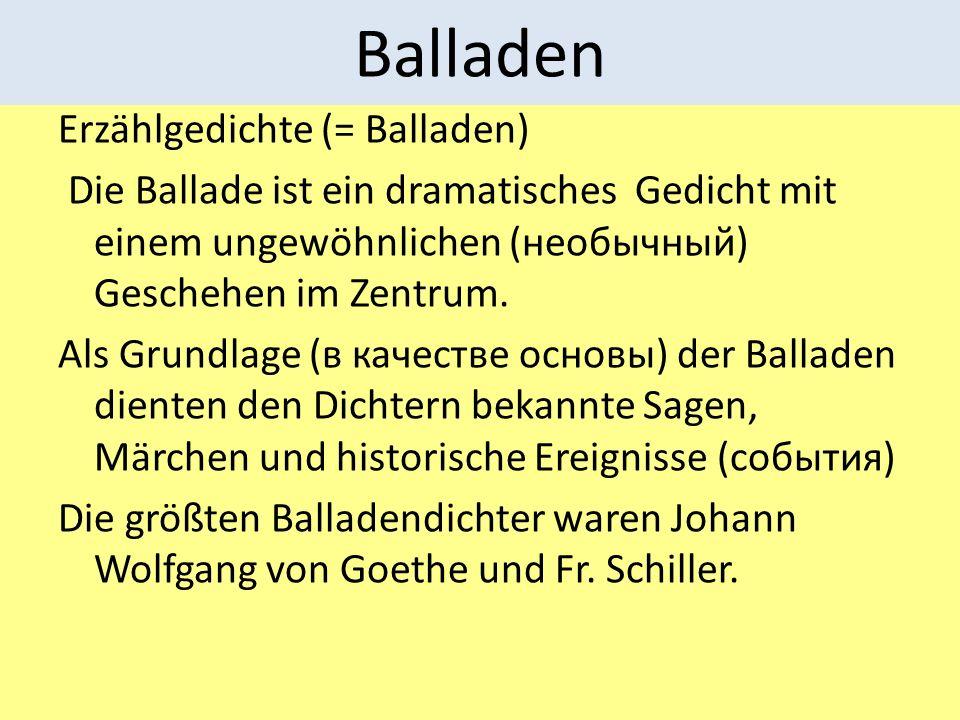 Balladen Erzählgedichte (= Balladen) Die Ballade ist ein dramatisches Gedicht mit einem ungewöhnlichen (необычный) Geschehen im Zentrum. Als Grundlage
