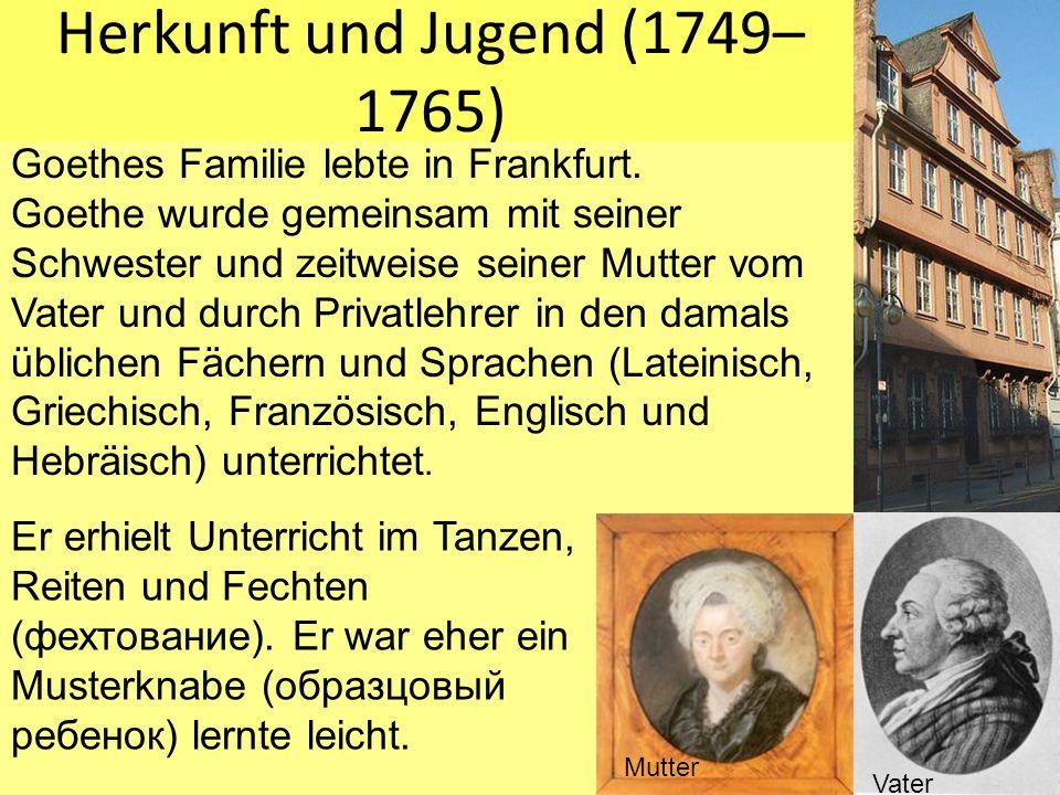 Herkunft und Jugend (1749– 1765) Goethes Familie lebte in Frankfurt. Goethe wurde gemeinsam mit seiner Schwester und zeitweise seiner Mutter vom Vater
