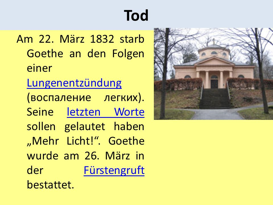 Tod Am 22. März 1832 starb Goethe an den Folgen einer Lungenentzündung (воспаление легких). Seine letzten Worte sollen gelautet haben Mehr Licht!. Goe