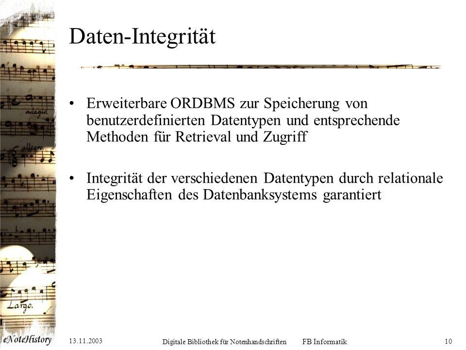 13.11.2003 Digitale Bibliothek für Notenhandschriften FB Informatik 10 Daten-Integrität Erweiterbare ORDBMS zur Speicherung von benutzerdefinierten Datentypen und entsprechende Methoden für Retrieval und Zugriff Integrität der verschiedenen Datentypen durch relationale Eigenschaften des Datenbanksystems garantiert