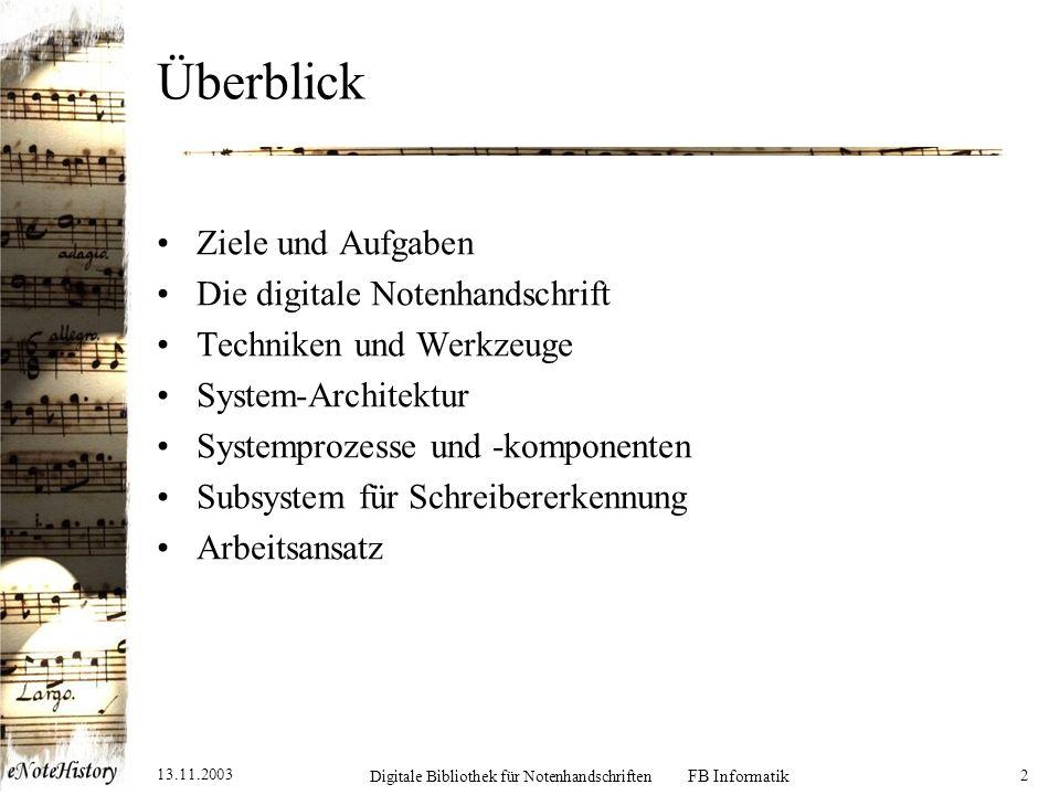 13.11.2003 Digitale Bibliothek für Notenhandschriften FB Informatik 2 Überblick Ziele und Aufgaben Die digitale Notenhandschrift Techniken und Werkzeuge System-Architektur Systemprozesse und -komponenten Subsystem für Schreibererkennung Arbeitsansatz