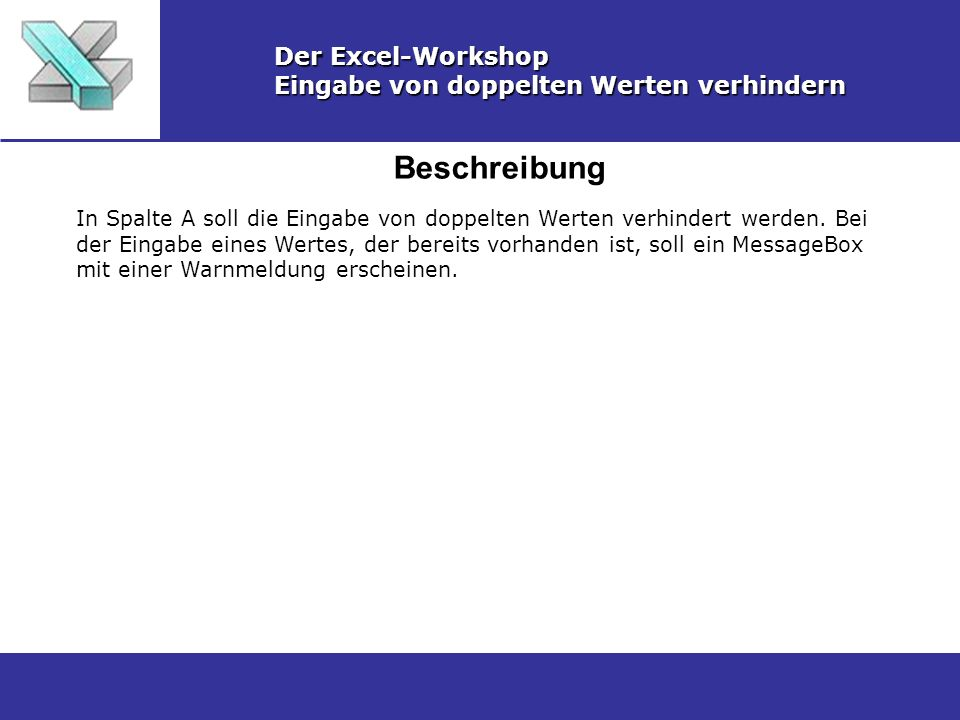Beschreibung Der Excel-Workshop Eingabe von doppelten Werten verhindern In Spalte A soll die Eingabe von doppelten Werten verhindert werden. Bei der E