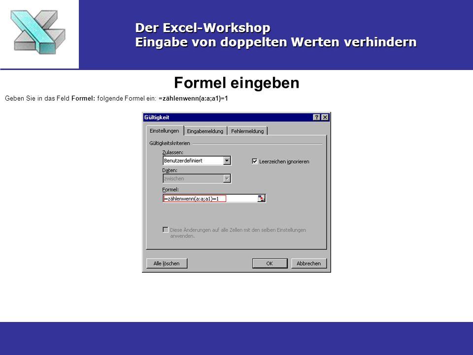Formel eingeben Der Excel-Workshop Eingabe von doppelten Werten verhindern Geben Sie in das Feld Formel: folgende Formel ein: =zählenwenn(a:a;a1)=1