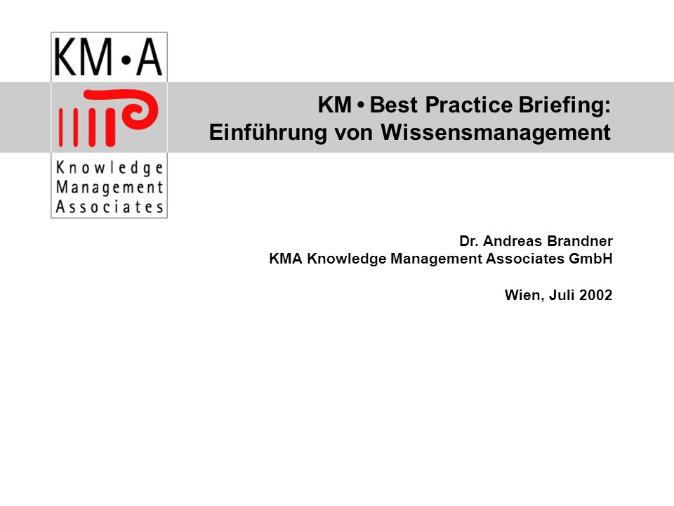 KM Best Practice Briefing: Einführung von Wissensmanagement Dr. Andreas Brandner KMA Knowledge Management Associates GmbH Wien, Juli 2002