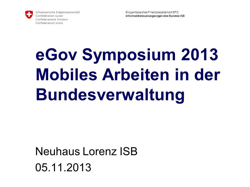 Eidgenössisches Finanzdepartement EFD Informatiksteuerungsorgan des Bundes ISB eGov Symposium 2013 Mobiles Arbeiten in der Bundesverwaltung Neuhaus Lo
