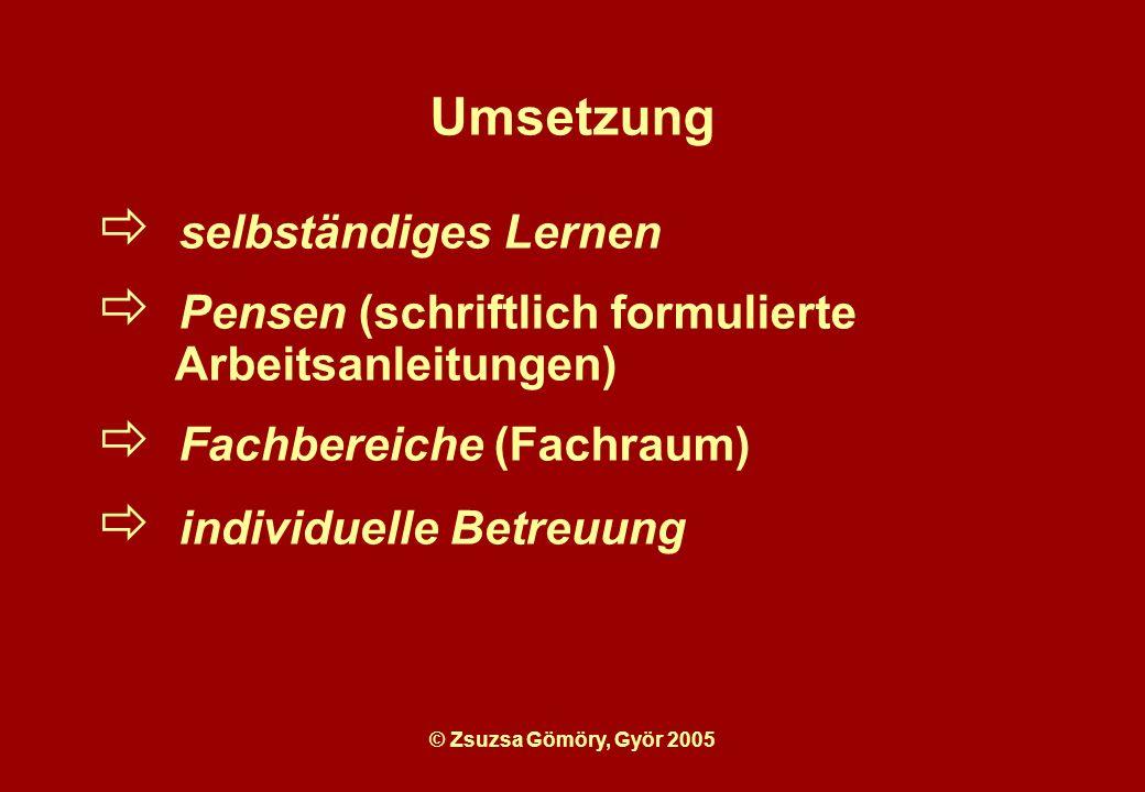 © Zsuzsa Gömöry, Györ 2005 Umsetzung selbständiges Lernen Pensen (schriftlich formulierte Arbeitsanleitungen) Fachbereiche (Fachraum) individuelle Betreuung