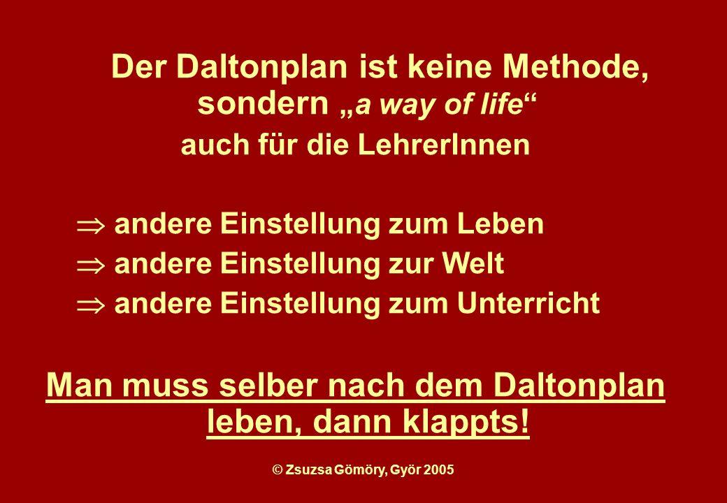 Der Daltonplan ist keine Methode, sonderna way of life auch für die LehrerInnen andere Einstellung zum Leben andere Einstellung zur Welt andere Einstellung zum Unterricht Man muss selber nach dem Daltonplan leben, dann klappts!