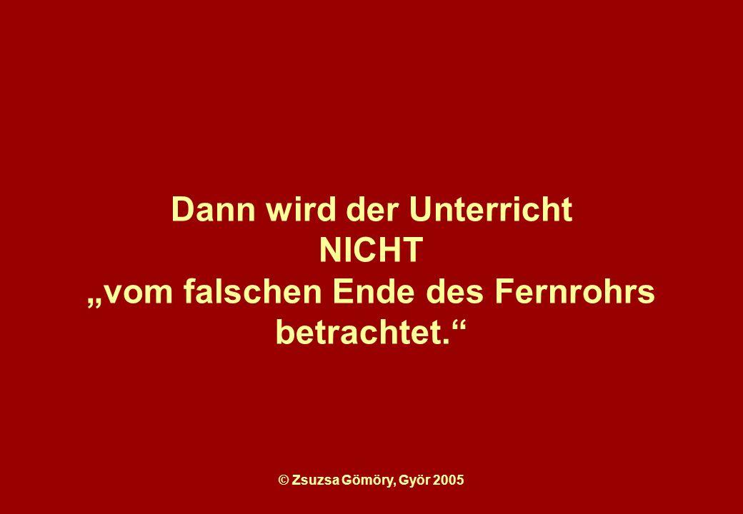 © Zsuzsa Gömöry, Györ 2005 Dann wird der Unterricht NICHT vom falschen Ende des Fernrohrs betrachtet.