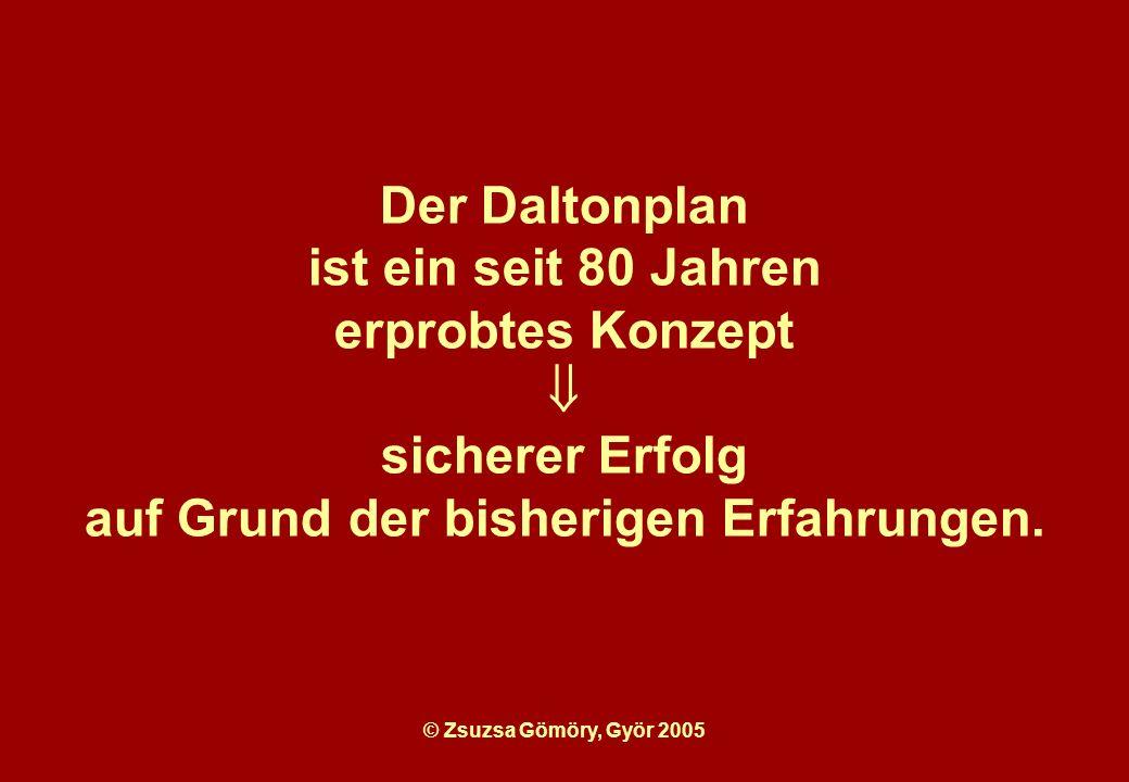 © Zsuzsa Gömöry, Györ 2005 Der Daltonplan ist ein seit 80 Jahren erprobtes Konzept sicherer Erfolg auf Grund der bisherigen Erfahrungen.