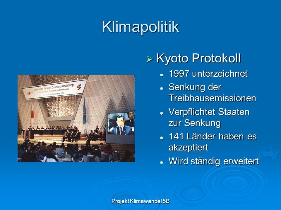 Projekt Klimawandel 5B Klimapolitik Kyoto Protokoll Kyoto Protokoll 1997 unterzeichnet 1997 unterzeichnet Senkung der Treibhausemissionen Senkung der Treibhausemissionen Verpflichtet Staaten zur Senkung Verpflichtet Staaten zur Senkung 141 Länder haben es akzeptiert 141 Länder haben es akzeptiert Wird ständig erweitert Wird ständig erweitert