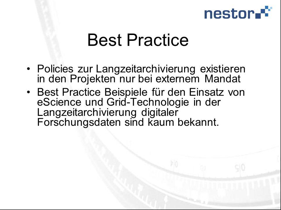 Best Practice Policies zur Langzeitarchivierung existieren in den Projekten nur bei externem Mandat Best Practice Beispiele für den Einsatz von eScience und Grid-Technologie in der Langzeitarchivierung digitaler Forschungsdaten sind kaum bekannt.