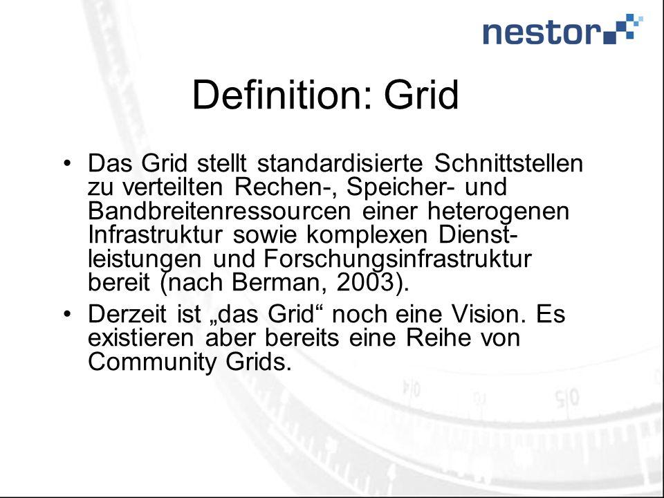 Definition: Grid Das Grid stellt standardisierte Schnittstellen zu verteilten Rechen-, Speicher- und Bandbreitenressourcen einer heterogenen Infrastruktur sowie komplexen Dienst- leistungen und Forschungsinfrastruktur bereit (nach Berman, 2003).