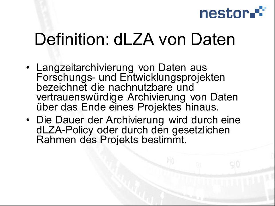 Definition: dLZA von Daten Langzeitarchivierung von Daten aus Forschungs- und Entwicklungsprojekten bezeichnet die nachnutzbare und vertrauenswürdige Archivierung von Daten über das Ende eines Projektes hinaus.