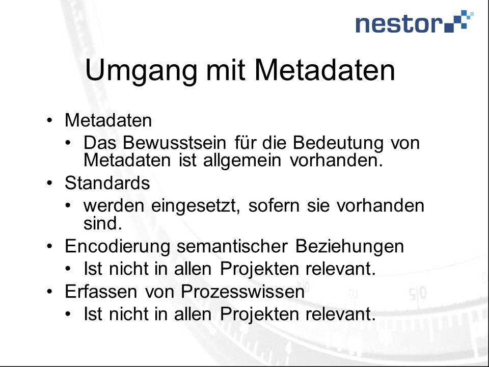 Umgang mit Metadaten Metadaten Das Bewusstsein für die Bedeutung von Metadaten ist allgemein vorhanden. Standards werden eingesetzt, sofern sie vorhan