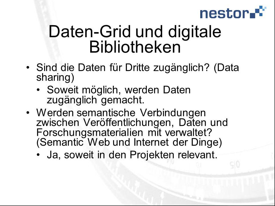 Daten-Grid und digitale Bibliotheken Sind die Daten für Dritte zugänglich? (Data sharing) Soweit möglich, werden Daten zugänglich gemacht. Werden sema