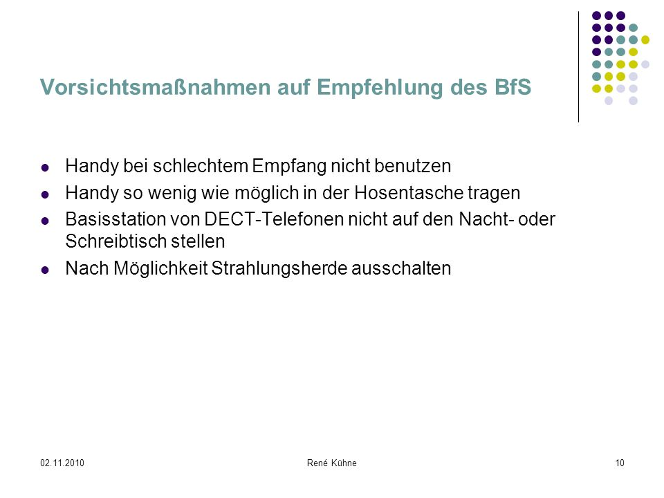 02.11.2010René Kühne10 Vorsichtsmaßnahmen auf Empfehlung des BfS Handy bei schlechtem Empfang nicht benutzen Handy so wenig wie möglich in der Hosenta