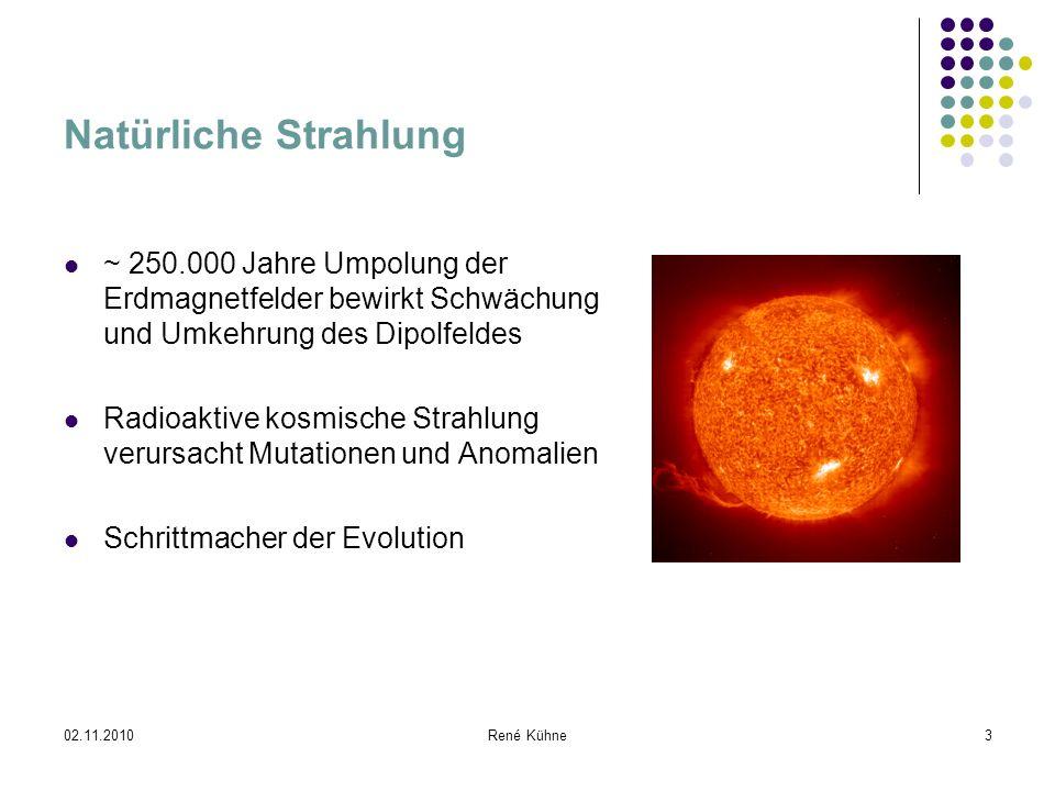 02.11.2010René Kühne3 Natürliche Strahlung ~ 250.000 Jahre Umpolung der Erdmagnetfelder bewirkt Schwächung und Umkehrung des Dipolfeldes Radioaktive k