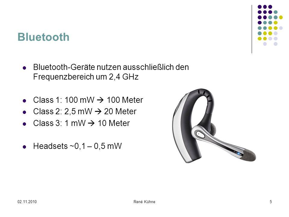 02.11.2010René Kühne5 Bluetooth Bluetooth-Geräte nutzen ausschließlich den Frequenzbereich um 2,4 GHz Class 1: 100 mW 100 Meter Class 2: 2,5 mW 20 Met