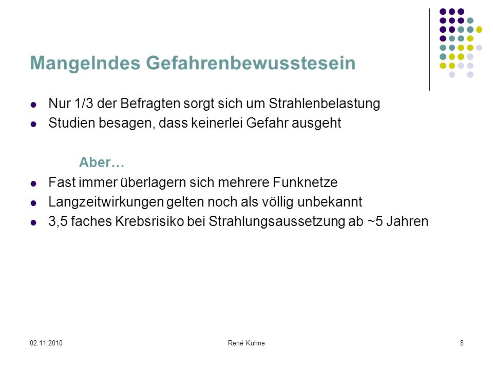02.11.2010René Kühne8 Mangelndes Gefahrenbewusstesein Nur 1/3 der Befragten sorgt sich um Strahlenbelastung Studien besagen, dass keinerlei Gefahr aus