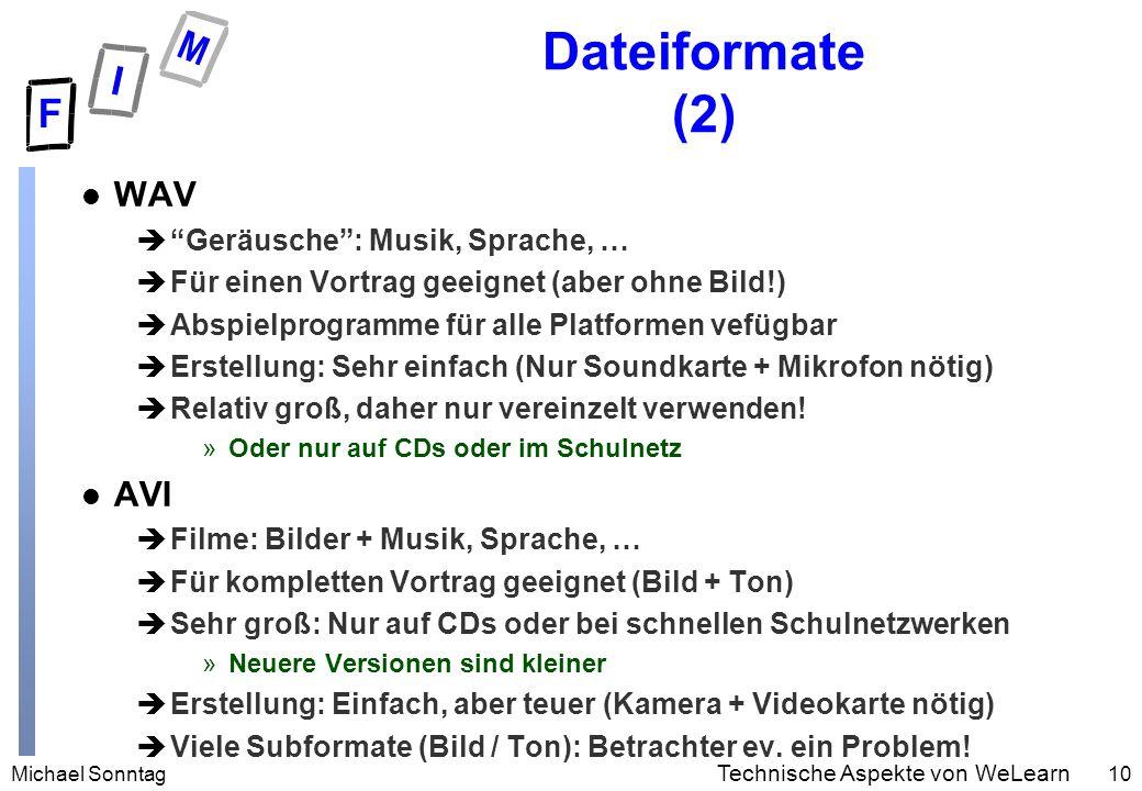 Michael Sonntag10 Technische Aspekte von WeLearn Dateiformate (2) l WAV èGeräusche: Musik, Sprache, … èFür einen Vortrag geeignet (aber ohne Bild!) èAbspielprogramme für alle Platformen vefügbar èErstellung: Sehr einfach (Nur Soundkarte + Mikrofon nötig) èRelativ groß, daher nur vereinzelt verwenden.