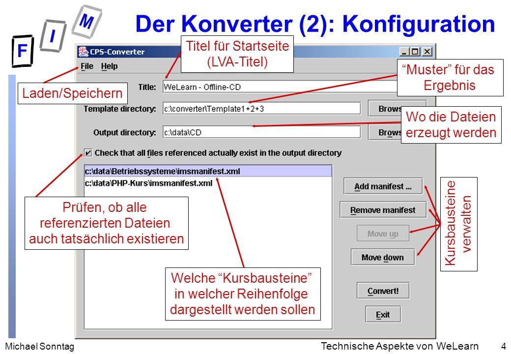 Michael Sonntag4 Technische Aspekte von WeLearn Der Konverter (2): Konfiguration Titel für Startseite (LVA-Titel) Muster für das Ergebnis Wo die Dateien erzeugt werden Welche Kursbausteine in welcher Reihenfolge dargestellt werden sollen Prüfen, ob alle referenzierten Dateien auch tatsächlich existieren Kursbausteine verwalten Laden/Speichern