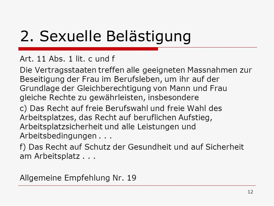 2. Sexuelle Belästigung Art. 11 Abs. 1 lit. c und f Die Vertragsstaaten treffen alle geeigneten Massnahmen zur Beseitigung der Frau im Berufsleben, um