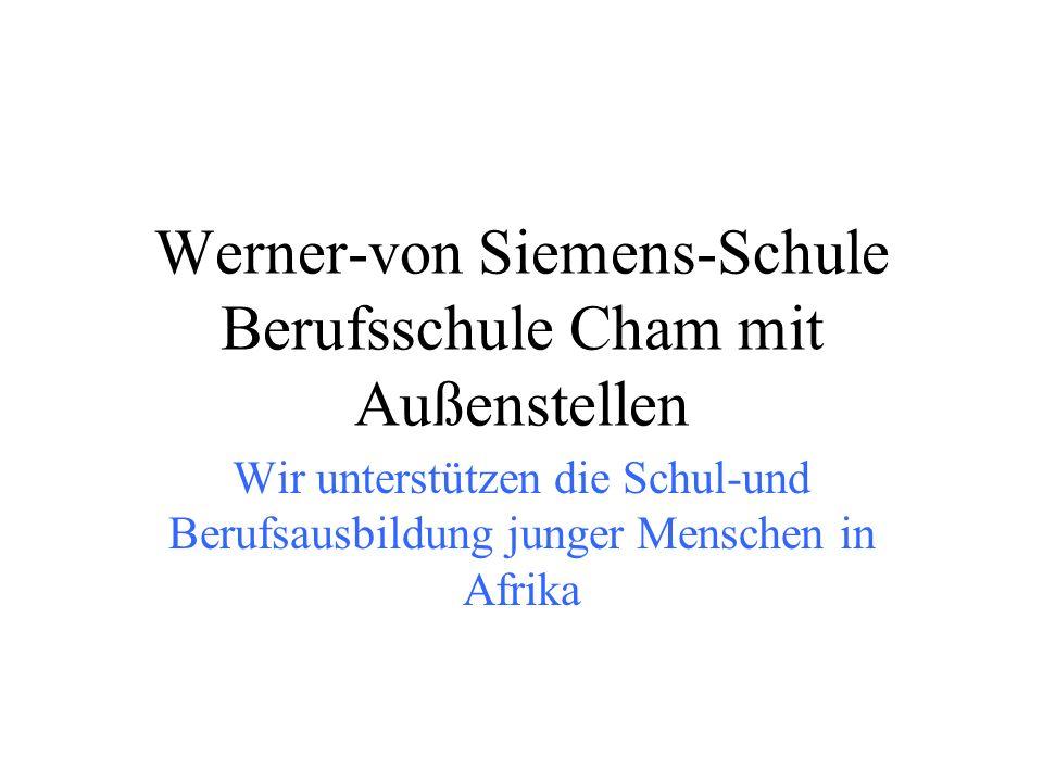 Werner-von Siemens-Schule Berufsschule Cham mit Außenstellen Wir unterstützen die Schul-und Berufsausbildung junger Menschen in Afrika