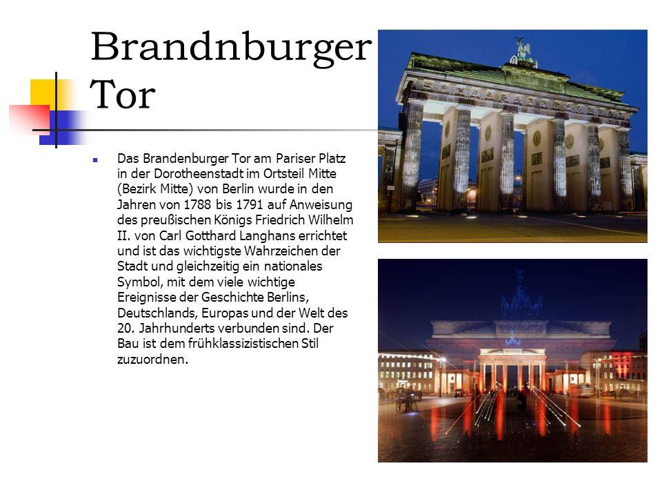 Brandnburger Tor Das Brandenburger Tor am Pariser Platz in der Dorotheenstadt im Ortsteil Mitte (Bezirk Mitte) von Berlin wurde in den Jahren von 1788 bis 1791 auf Anweisung des preußischen Königs Friedrich Wilhelm II.