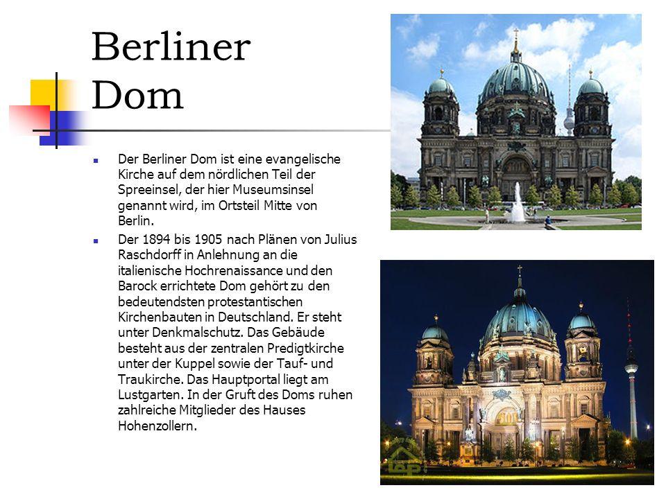 Berliner Dom Der Berliner Dom ist eine evangelische Kirche auf dem nördlichen Teil der Spreeinsel, der hier Museumsinsel genannt wird, im Ortsteil Mitte von Berlin.