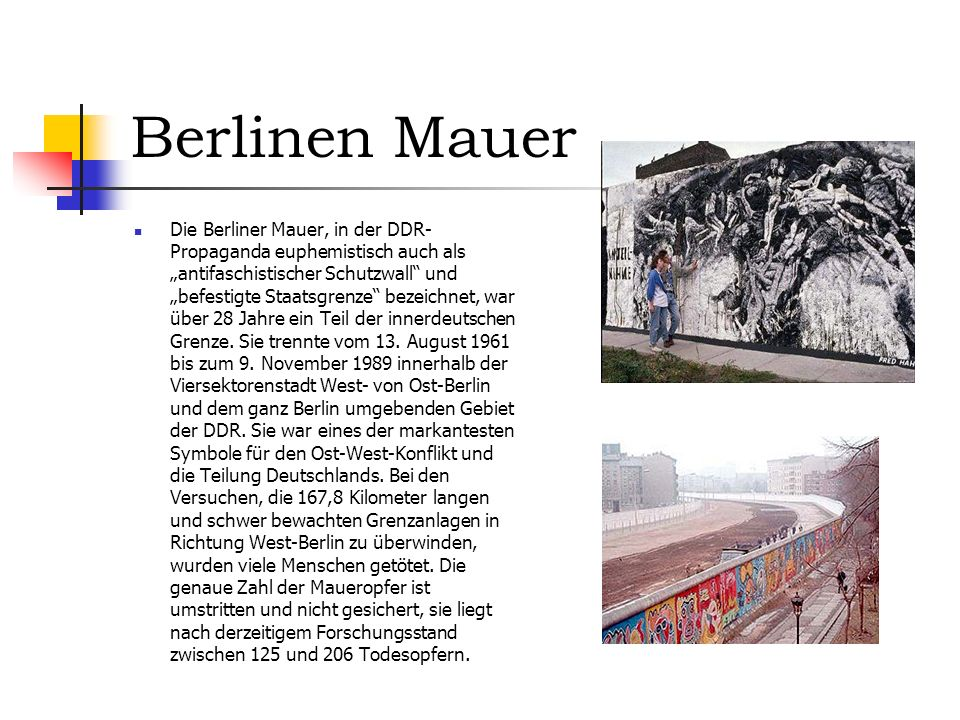 Berlinen Mauer Die Berliner Mauer, in der DDR- Propaganda euphemistisch auch als antifaschistischer Schutzwall und befestigte Staatsgrenze bezeichnet, war über 28 Jahre ein Teil der innerdeutschen Grenze.
