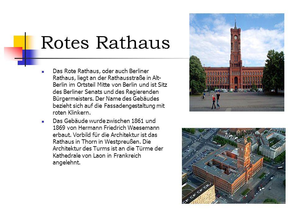 Rotes Rathaus Das Rote Rathaus, oder auch Berliner Rathaus, liegt an der Rathausstraße in Alt- Berlin im Ortsteil Mitte von Berlin und ist Sitz des Berliner Senats und des Regierenden Bürgermeisters.
