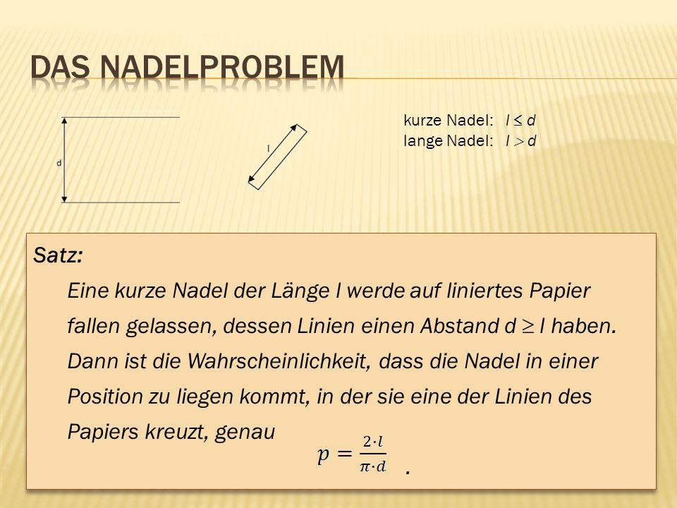 kurze Nadel: l d lange Nadel: l d Satz: Eine kurze Nadel der Länge l werde auf liniertes Papier fallen gelassen, dessen Linien einen Abstand d l haben