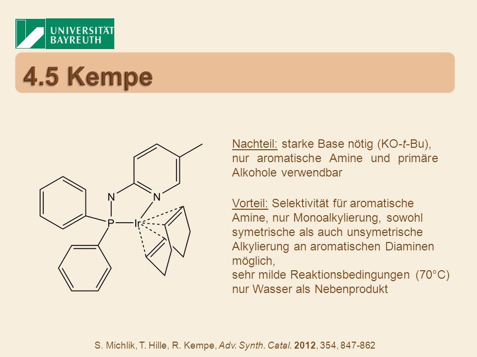 S. Michlik, T. Hille, R. Kempe, Adv. Synth. Catal. 2012, 354, 847-862 Nachteil: starke Base nötig (KO-t-Bu), nur aromatische Amine und primäre Alkohol