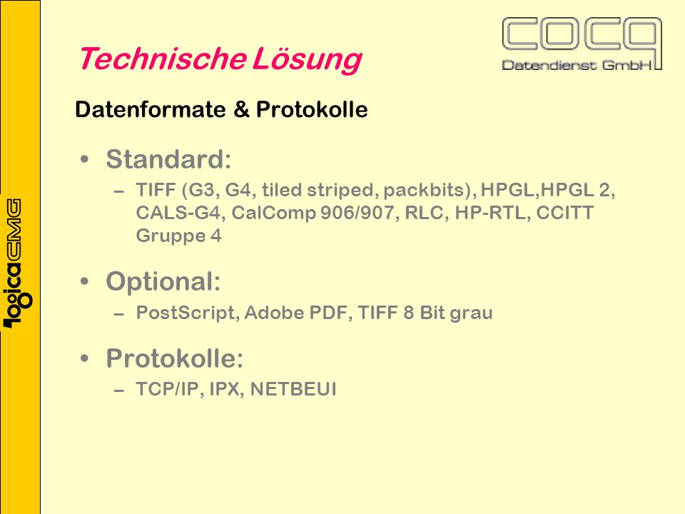 Datenformate & Protokolle Standard: –TIFF (G3, G4, tiled striped, packbits), HPGL,HPGL 2, CALS-G4, CalComp 906/907, RLC, HP-RTL, CCITT Gruppe 4 Optional: –PostScript, Adobe PDF, TIFF 8 Bit grau Protokolle: –TCP/IP, IPX, NETBEUI Technische Lösung