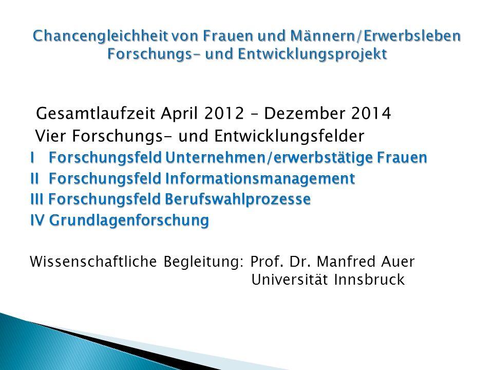 Gesamtlaufzeit April 2012 – Dezember 2014 Vier Forschungs- und Entwicklungsfelder I Forschungsfeld Unternehmen/erwerbstätige Frauen II Forschungsfeld